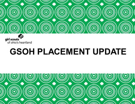GSOH PLACEMENT UPDATE. GSUSA GOALS Building to One Million More.