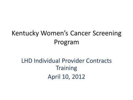 Kentucky Women's Cancer Screening Program LHD Individual Provider Contracts Training April 10, 2012.