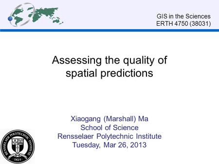 Assessing the quality of spatial predictions Xiaogang (Marshall) Ma School of Science Rensselaer Polytechnic Institute Tuesday, Mar 26, 2013 GIS in the.