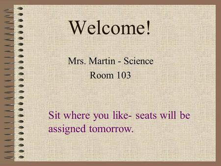 Welcome! Mrs. Martin - Science Room 103 Sit where you like- seats will be assigned tomorrow.