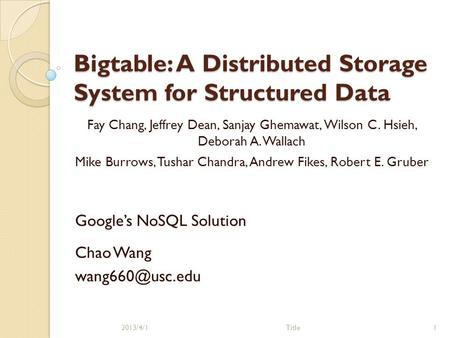Bigtable: A Distributed Storage System for Structured Data Google's NoSQL Solution 2013/4/1Title1 Chao Wang Fay Chang, Jeffrey Dean, Sanjay.