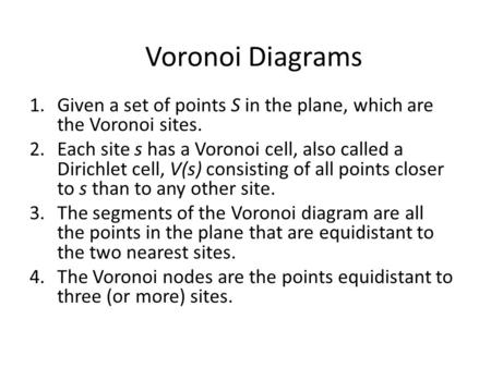 Voronoi Diagrams 1.Given a set of points S in the plane, which are the Voronoi sites. 2.Each site s has a Voronoi cell, also called a Dirichlet cell, V(s)