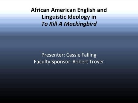 African American English and Linguistic Ideology in To Kill A Mockingbird Presenter: Cassie Falling Faculty Sponsor: Robert Troyer.