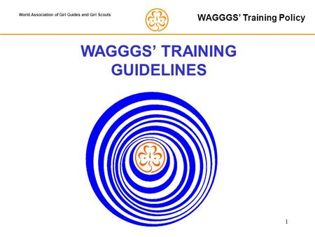 1 World Association of Girl Guides and Girl Scouts WAGGGS' TRAINING GUIDELINES WAGGGS' Training Policy.