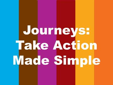 Journeys: Take Action Made Simple. Take Action 1.Girls can identify community needs 2.Girls are resourceful problem solvers 3.Girls advocate for themselves.