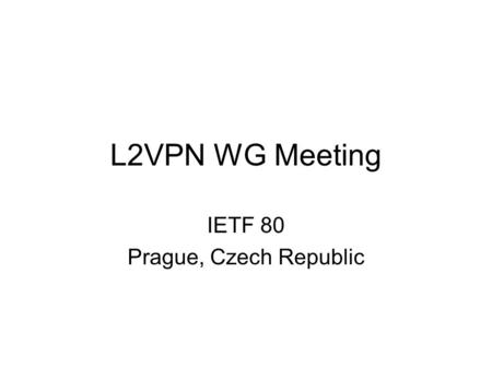 L2VPN WG Meeting IETF 80 Prague, Czech Republic. Note Well Any submission to the IETF intended by the Contributor for publication as all or part of an.
