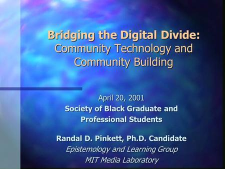 Bridging the Digital Divide: Community Technology and Community Building April 20, 2001 Society of Black Graduate and Professional Students Randal D. Pinkett,