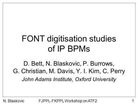 FJPPL-FKPPL Workshop on ATF21 FONT digitisation studies of IP BPMs D. Bett, N. Blaskovic, P. Burrows, G. Christian, M. Davis, Y. I. Kim, C. Perry John.