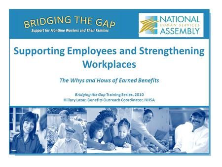 Bridging the Gap Training Series, 2010 Hillary Lazar, Benefits Outreach Coordinator, NHSA Supporting Employees and Strengthening Workplaces The Whys and.