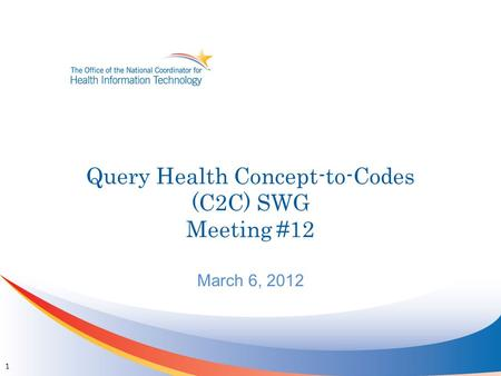 Query Health Concept-to-Codes (C2C) SWG Meeting #12 March 6, 2012 1.