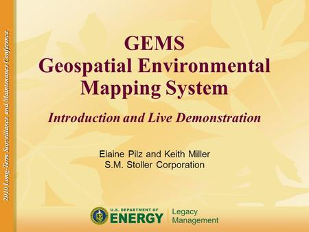 2010 Long-Term Surveillance and Maintenance Conference GEMS Geospatial Environmental Mapping System Introduction and Live Demonstration Elaine Pilz and.