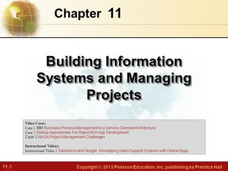 11.1 Copyright © 2013 Pearson Education, Inc. publishing as Prentice Hall 11 Chapter Building Information Systems and Managing Projects Video Cases: Case.