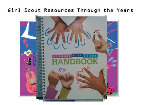 Girl Scout Resources Through the Years. Update or Keep the Same? Girl Scout Values Toymaker Badge Belief in Girls' Potential Daisy GS Activity Book Girl.