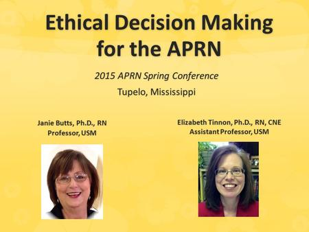 Ethical Decision Making for the APRN 2015 APRN Spring Conference Tupelo, Mississippi Janie Butts, Ph.D., RN Professor, USM Elizabeth Tinnon, Ph.D., RN,
