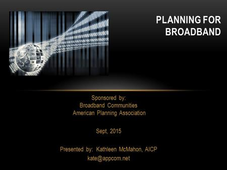 PLANNING FOR BROADBAND Sponsored by: Broadband Communities American Planning Association Sept, 2015 Presented by: Kathleen McMahon, AICP