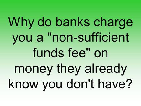 Why do banks charge you a non-sufficient funds fee on money they already know you don't have?