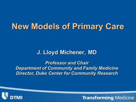 New Models of Primary Care J. Lloyd Michener, MD Professor and Chair Department of Community and Family Medicine Director, Duke Center for Community Research.