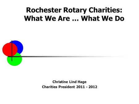 Rochester Rotary Charities: What We Are … What We Do Christine Lind Hage Charities President 2011 - 2012.