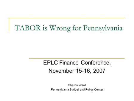 TABOR is Wrong for Pennsylvania EPLC Finance Conference, November 15-16, 2007 Sharon Ward Pennsylvania Budget and Policy Center.