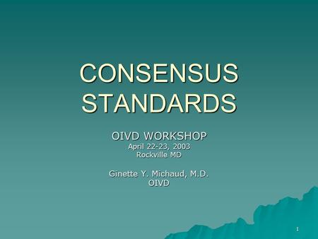 1 CONSENSUS STANDARDS OIVD WORKSHOP April 22-23, 2003 Rockville MD Ginette Y. Michaud, M.D. OIVD.