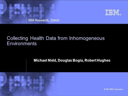 IBM Research, Zürich © 2007 IBM Corporation Collecting Health Data from Inhomogeneous Environments Michael Nidd, Douglas Bogia, Robert Hughes.