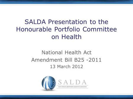 SALDA Presentation to the Honourable Portfolio Committee on Health National Health Act Amendment Bill B25 -2011 13 March 2012.