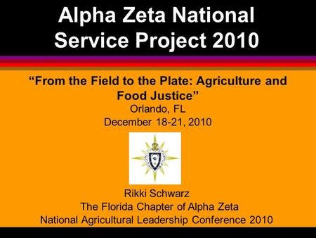 "Alpha Zeta National Service Project 2010 ""From the Field to the Plate: Agriculture and Food Justice"" Orlando, FL December 18-21, 2010 Rikki Schwarz The."