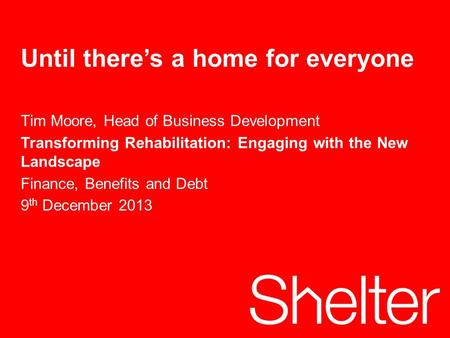 1 Tuesday, 13 October 2015 Until there's a home for everyone Tim Moore, Head of Business Development Transforming Rehabilitation: Engaging with the New.