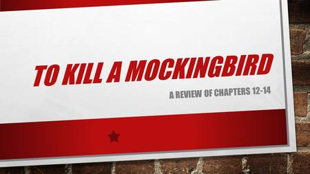 TO KILL A MOCKINGBIRD A REVIEW OF CHAPTERS 12-14.