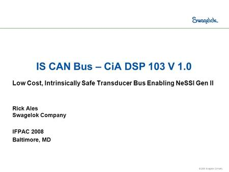 © 2008 Swagelok Company. IS CAN Bus – CiA DSP 103 V 1.0 Low Cost, Intrinsically Safe Transducer Bus Enabling NeSSI Gen II Rick Ales Swagelok Company IFPAC.