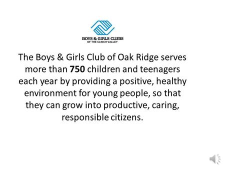 The Boys & Girls Club of Oak Ridge serves more than 750 children and teenagers each year by providing a positive, healthy environment for young people,