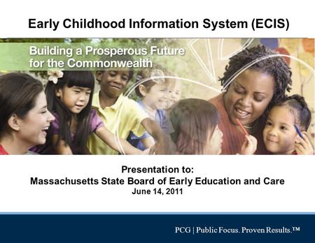 PCG | Public Focus. Proven Results.™ Early Childhood Information System (ECIS) Presentation to: Massachusetts State Board of Early Education and Care June.