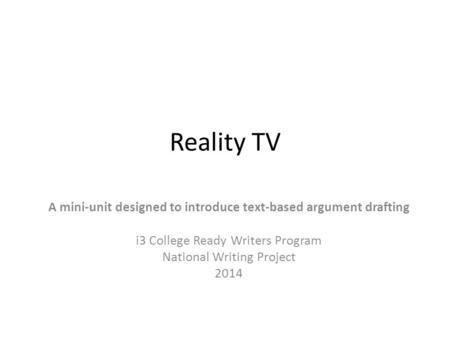 Reality TV A mini-unit designed to introduce text-based argument drafting i3 College Ready Writers Program National Writing Project 2014.