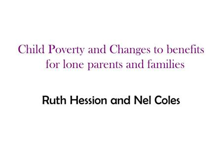 Child Poverty and Changes to benefits for lone parents and families Ruth Hession and Nel Coles.
