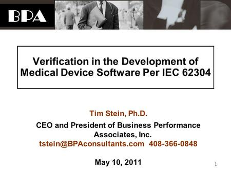 BPA 1 Verification in the Development of Medical Device Software Per IEC 62304 Tim Stein, Ph.D. CEO and President of Business Performance Associates, Inc.