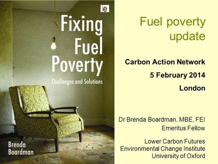 Fuel poverty update Carbon Action Network 5 February 2014 London Dr Brenda Boardman, MBE, FEI Emeritus Fellow Lower Carbon Futures Environmental Change.