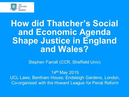 How did Thatcher's Social and Economic Agenda Shape Justice in England and Wales? Stephen Farrall (CCR, Sheffield Univ). 14 th May 2015 UCL Laws, Bentham.