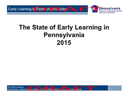 > Tom Wolf, Governor Pedro Rivera, Acting Secretary of Education | Ted Dallas, Acting Secretary of Human Services Early Learning in Pennsylvania Today.
