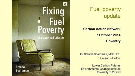 Fuel poverty update Carbon Action Network 7 October 2014 Coventry Dr Brenda Boardman, MBE, FEI Emeritus Fellow Lower Carbon Futures Environmental Change.