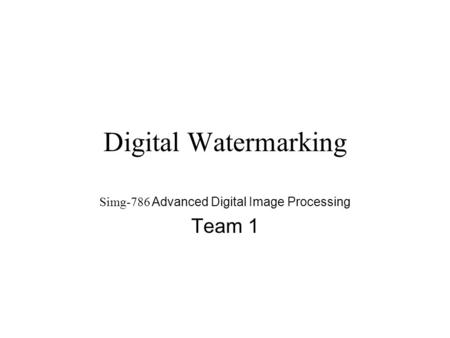 Digital Watermarking Simg-786 Advanced Digital Image Processing Team 1.