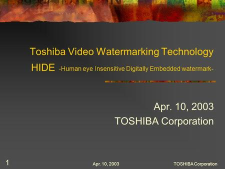 Apr. 10, 2003TOSHIBA Corporation 1 Toshiba Video Watermarking Technology HIDE -Human eye Insensitive Digitally Embedded watermark- Apr. 10, 2003 TOSHIBA.
