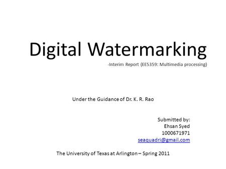 Digital Watermarking -Interim Report (EE5359: Multimedia processing) Under the Guidance of Dr. K. R. Rao Submitted by: Ehsan Syed 1000671971