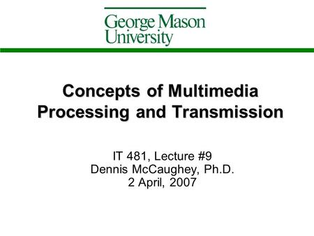 Concepts of Multimedia Processing and Transmission IT 481, Lecture #9 Dennis McCaughey, Ph.D. 2 April, 2007.