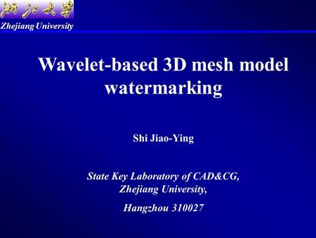 Zhejiang University Wavelet-based 3D mesh model watermarking Shi Jiao-Ying State Key Laboratory of CAD&CG, Zhejiang University, Hangzhou 310027.