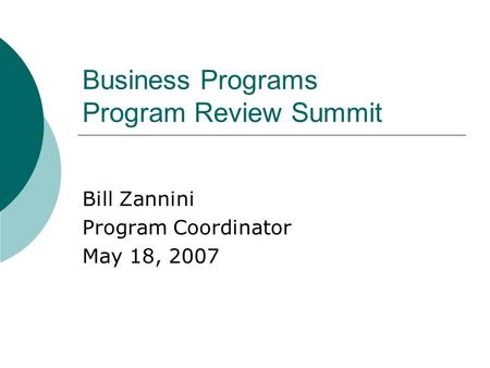 Business Programs Program Review Summit Bill Zannini Program Coordinator May 18, 2007.