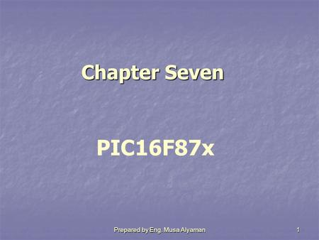 Prepared by Eng. Musa Alyaman1 Chapter Seven Chapter Seven PIC16F87x.