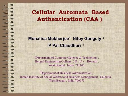 Cellular Automata Based Authentication (CAA ) Monalisa Mukherjee 1 Niloy Ganguly 2 P Pal Chaudhuri 1 1 Department of Computer Science & Technology, Bengal.