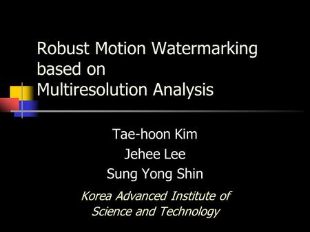 Robust Motion Watermarking based on Multiresolution Analysis Tae-hoon Kim Jehee Lee Sung Yong Shin Korea Advanced Institute of Science and Technology.