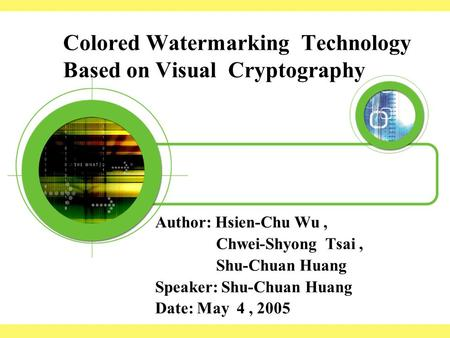 Colored Watermarking Technology Based on Visual Cryptography Author: Hsien-Chu Wu, Chwei-Shyong Tsai, Shu-Chuan Huang Speaker: Shu-Chuan Huang Date: May.