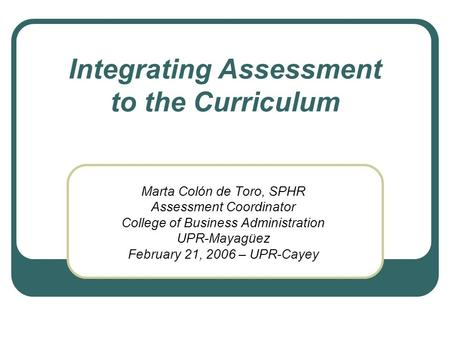 Integrating Assessment to the Curriculum Marta Colón de Toro, SPHR Assessment Coordinator College of Business Administration UPR-Mayagüez February 21,